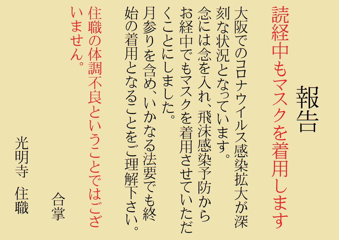 読経中もマスクを着用します 大阪での新型コロナウイルス感染拡大が深刻な状況となっています。 念には念を入れ、飛沫感染予防から読経中でもマスクを着用させていただくことにしました。 月参りを含め、いかなる法要でも終始の着用となることをご理解ください。 住職の体調不良ということではございません。 合掌 光明寺 住職